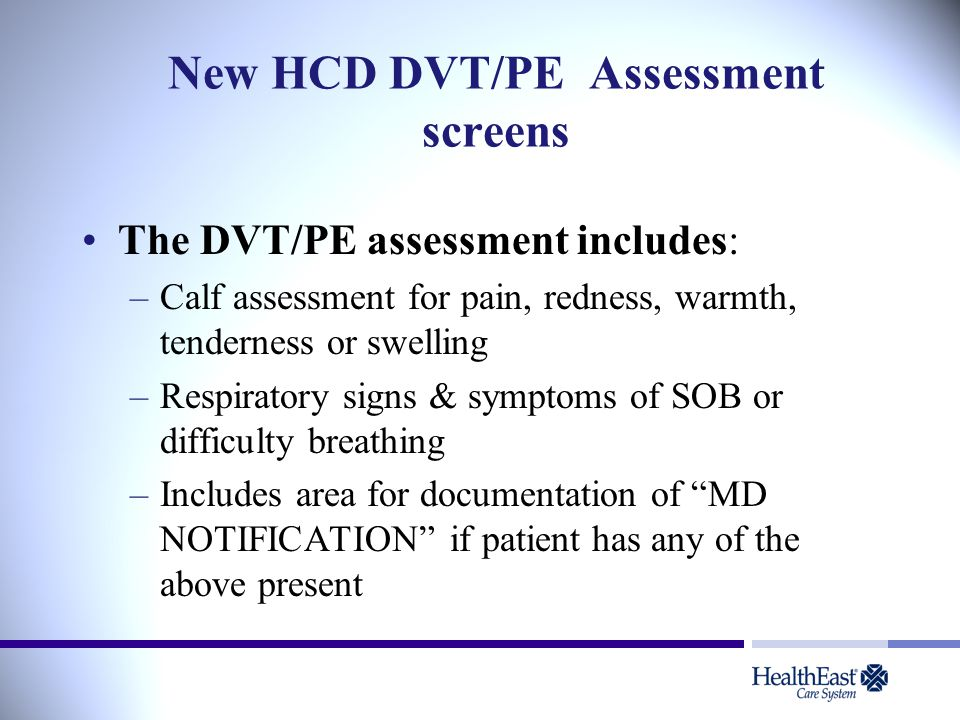 New HCD DVT/PE Assessment screens The DVT/PE assessment includes: –Calf assessment for pain, redness, warmth, tenderness or swelling –Respiratory signs & symptoms of SOB or difficulty breathing –Includes area for documentation of MD NOTIFICATION if patient has any of the above present
