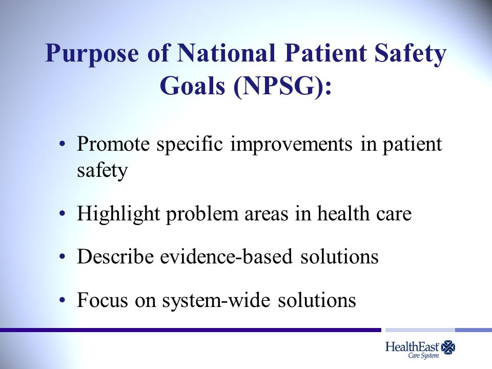 Purpose of National Patient Safety Goals (NPSG): Promote specific improvements in patient safety Highlight problem areas in health care Describe evidence-based solutions Focus on system-wide solutions