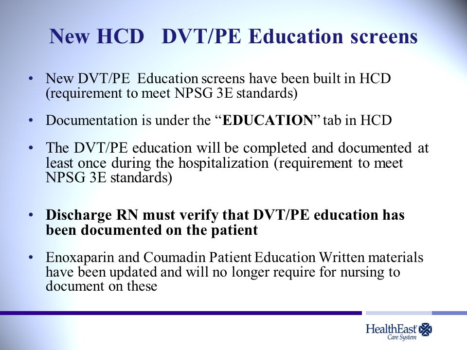 New HCD DVT/PE Education screens New DVT/PE Education screens have been built in HCD (requirement to meet NPSG 3E standards) Documentation is under th