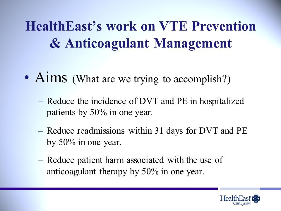 HealthEast's work on VTE Prevention & Anticoagulant Management Aims (What are we trying to accomplish?) –Reduce the incidence of DVT and PE in hospitalized patients by 50% in one year.