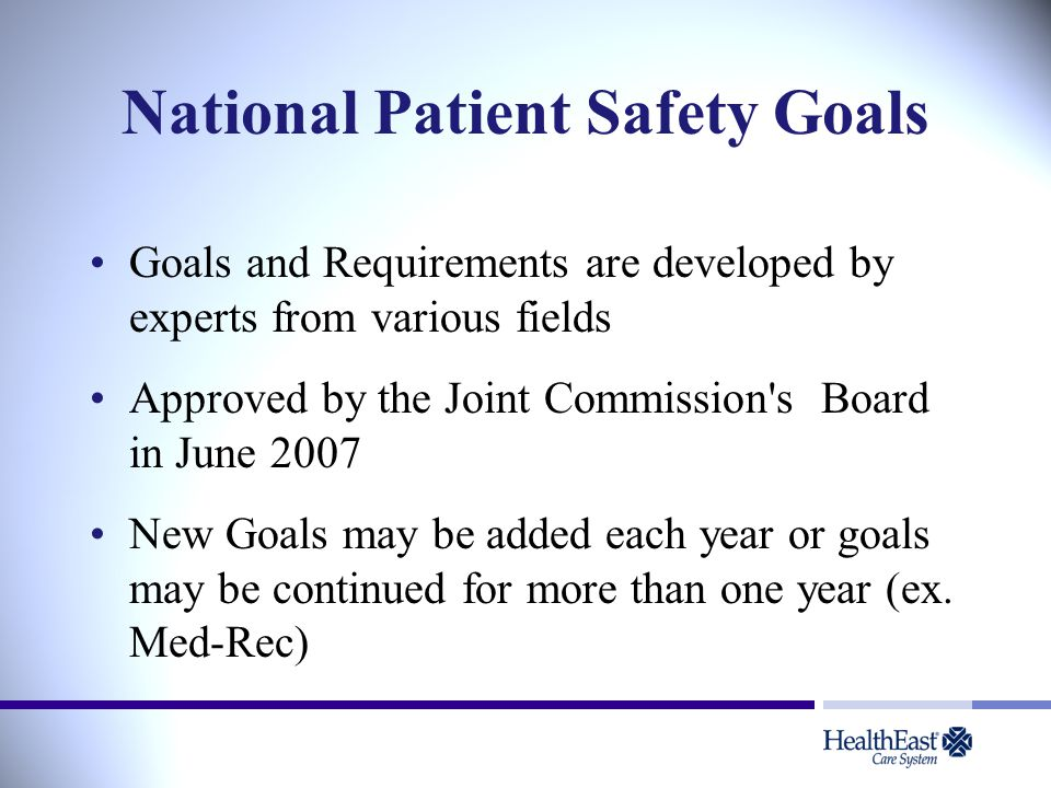 National Patient Safety Goals Goals and Requirements are developed by experts from various fields Approved by the Joint Commission's Board in June 200