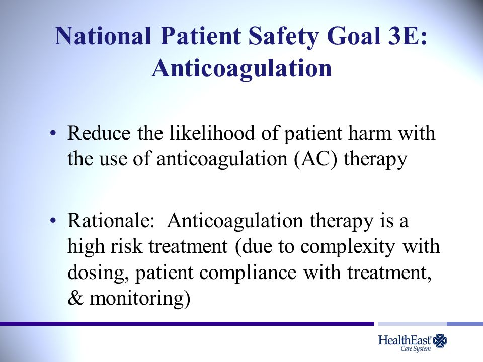 National Patient Safety Goal 3E: Anticoagulation Reduce the likelihood of patient harm with the use of anticoagulation (AC) therapy Rationale: Anticoagulation therapy is a high risk treatment (due to complexity with dosing, patient compliance with treatment, & monitoring)