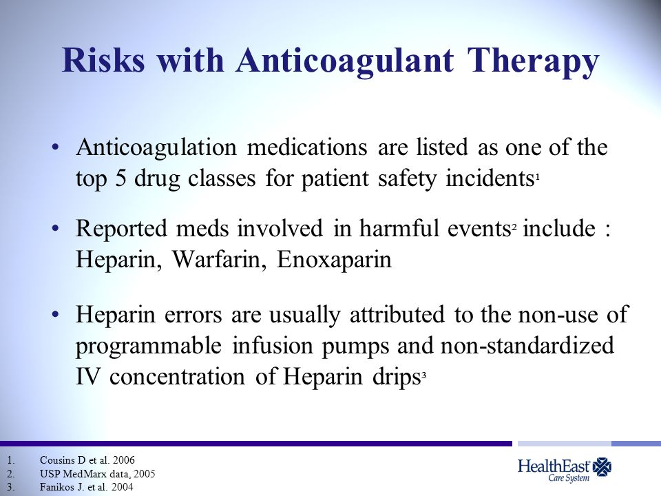 Risks with Anticoagulant Therapy Anticoagulation medications are listed as one of the top 5 drug classes for patient safety incidents ¹ Reported meds involved in harmful events ² include : Heparin, Warfarin, Enoxaparin Heparin errors are usually attributed to the non-use of programmable infusion pumps and non-standardized IV concentration of Heparin drips ³ 1.Cousins D et al.