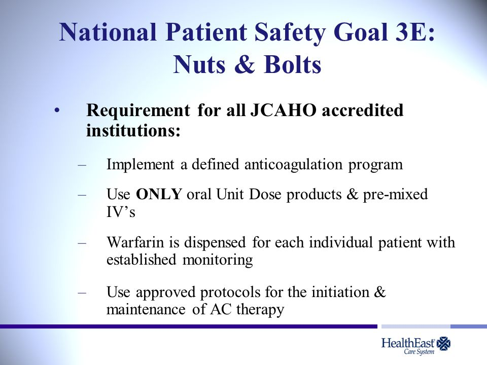 National Patient Safety Goal 3E: Nuts & Bolts Requirement for all JCAHO accredited institutions: –Implement a defined anticoagulation program –Use ONLY oral Unit Dose products & pre-mixed IV's –Warfarin is dispensed for each individual patient with established monitoring –Use approved protocols for the initiation & maintenance of AC therapy