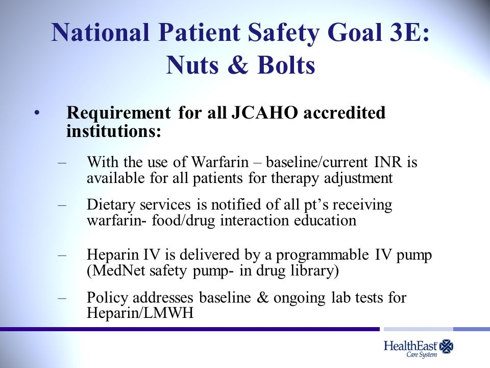 National Patient Safety Goal 3E: Nuts & Bolts Requirement for all JCAHO accredited institutions: –With the use of Warfarin – baseline/current INR is available for all patients for therapy adjustment –Dietary services is notified of all pt's receiving warfarin- food/drug interaction education –Heparin IV is delivered by a programmable IV pump (MedNet safety pump- in drug library) –Policy addresses baseline & ongoing lab tests for Heparin/LMWH