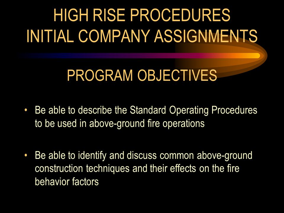 HIGH RISE PROCEDURES INITIAL COMPANY ASSIGNMENTS PROGRAM OBJECTIVES Be able to describe the Standard Operating Procedures to be used in above-ground fire operations Be able to identify and discuss common above-ground construction techniques and their effects on the fire behavior factors