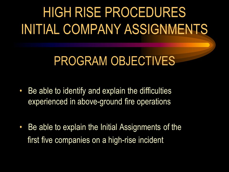 HIGH RISE PROCEDURES INITIAL COMPANY ASSIGNMENTS PROGRAM OBJECTIVES Be able to identify and explain the difficulties experienced in above-ground fire