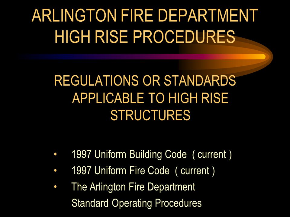 ARLINGTON FIRE DEPARTMENT HIGH RISE PROCEDURES REGULATIONS OR STANDARDS APPLICABLE TO HIGH RISE STRUCTURES 1997 Uniform Building Code ( current ) 1997 Uniform Fire Code ( current ) The Arlington Fire Department Standard Operating Procedures