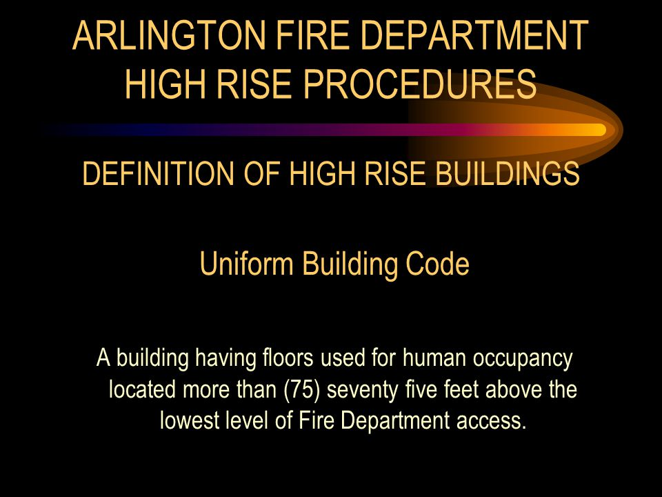 ARLINGTON FIRE DEPARTMENT HIGH RISE PROCEDURES DEFINITION OF HIGH RISE BUILDINGS Uniform Building Code A building having floors used for human occupancy located more than (75) seventy five feet above the lowest level of Fire Department access.