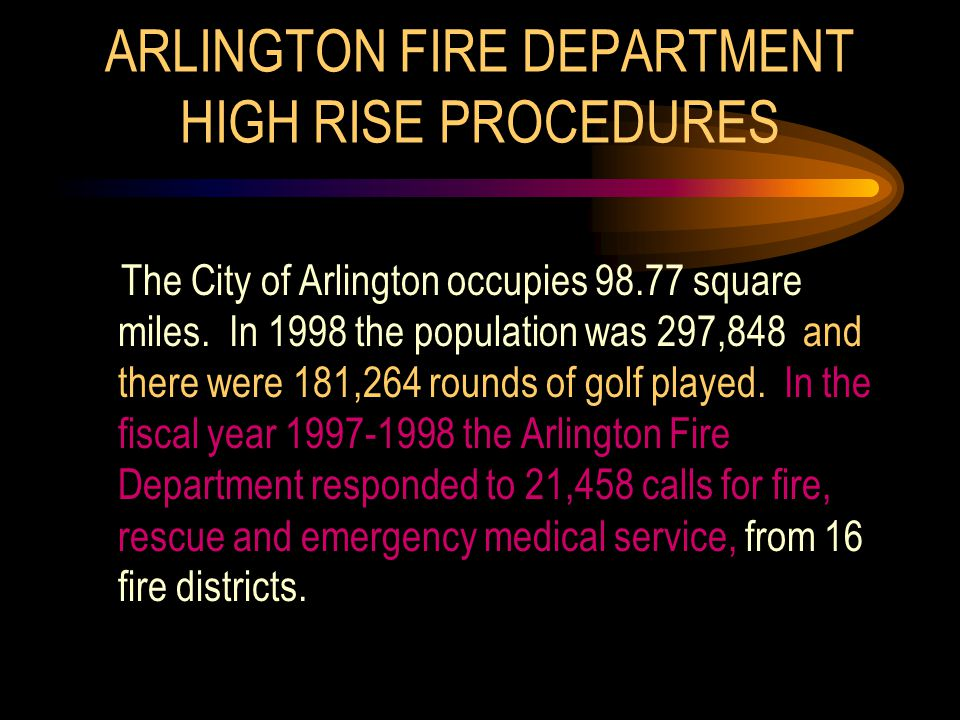 ARLINGTON FIRE DEPARTMENT HIGH RISE PROCEDURES The City of Arlington occupies 98.77 square miles. In 1998 the population was 297,848 and there were 18