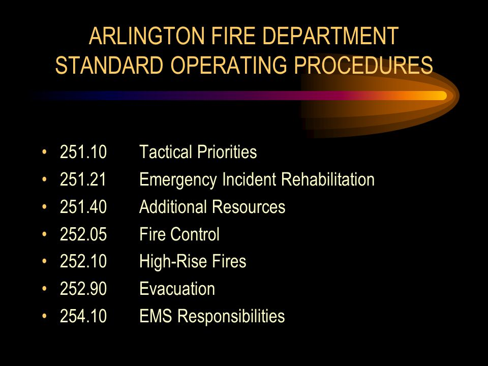 ARLINGTON FIRE DEPARTMENT STANDARD OPERATING PROCEDURES 251.10Tactical Priorities 251.21Emergency Incident Rehabilitation 251.40Additional Resources 252.05Fire Control 252.10High-Rise Fires 252.90Evacuation 254.10EMS Responsibilities