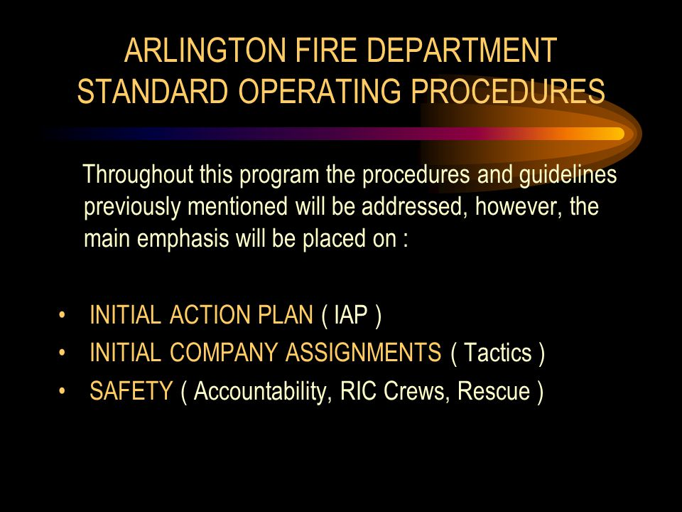 ARLINGTON FIRE DEPARTMENT STANDARD OPERATING PROCEDURES Throughout this program the procedures and guidelines previously mentioned will be addressed, however, the main emphasis will be placed on : INITIAL ACTION PLAN ( IAP ) INITIAL COMPANY ASSIGNMENTS ( Tactics ) SAFETY ( Accountability, RIC Crews, Rescue )