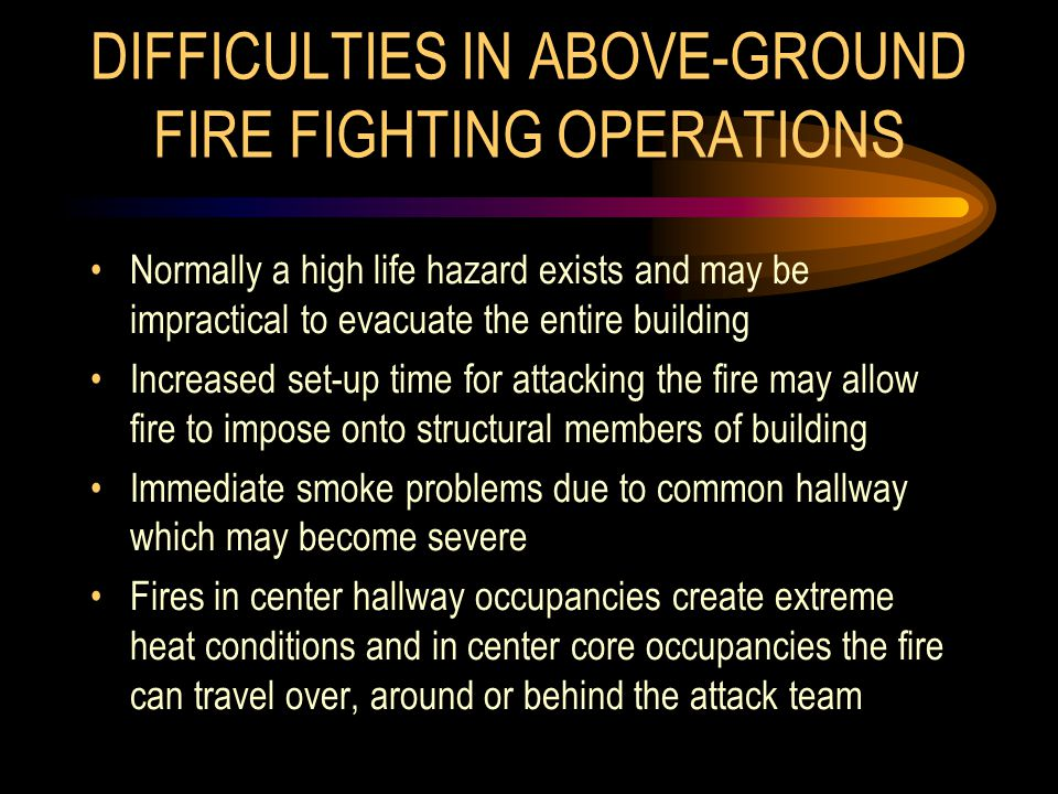 DIFFICULTIES IN ABOVE-GROUND FIRE FIGHTING OPERATIONS Normally a high life hazard exists and may be impractical to evacuate the entire building Increa