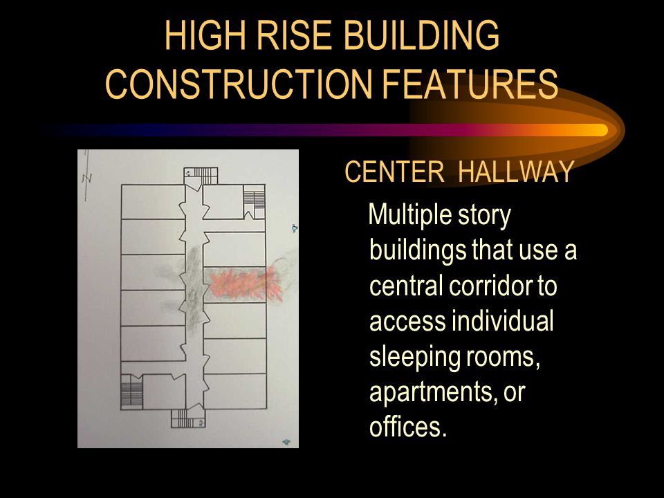 HIGH RISE BUILDING CONSTRUCTION FEATURES CENTER HALLWAY Multiple story buildings that use a central corridor to access individual sleeping rooms, apar