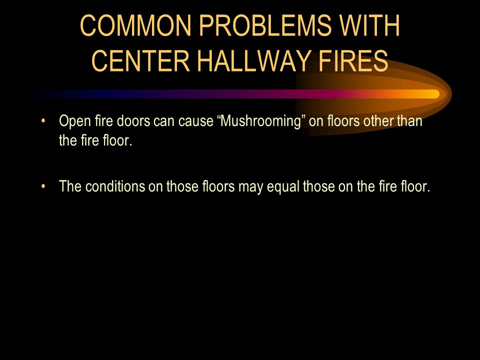 """COMMON PROBLEMS WITH CENTER HALLWAY FIRES Open fire doors can cause """"Mushrooming"""" on floors other than the fire floor. The conditions on those floors"""