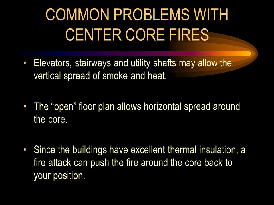 COMMON PROBLEMS WITH CENTER CORE FIRES Elevators, stairways and utility shafts may allow the vertical spread of smoke and heat.