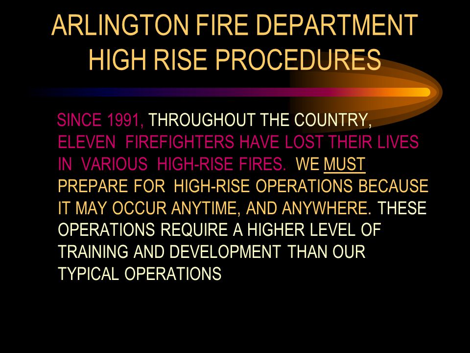 ARLINGTON FIRE DEPARTMENT HIGH RISE PROCEDURES SINCE 1991, THROUGHOUT THE COUNTRY, ELEVEN FIREFIGHTERS HAVE LOST THEIR LIVES IN VARIOUS HIGH-RISE FIRES.