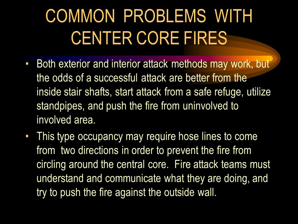 COMMON PROBLEMS WITH CENTER CORE FIRES Both exterior and interior attack methods may work, but the odds of a successful attack are better from the ins