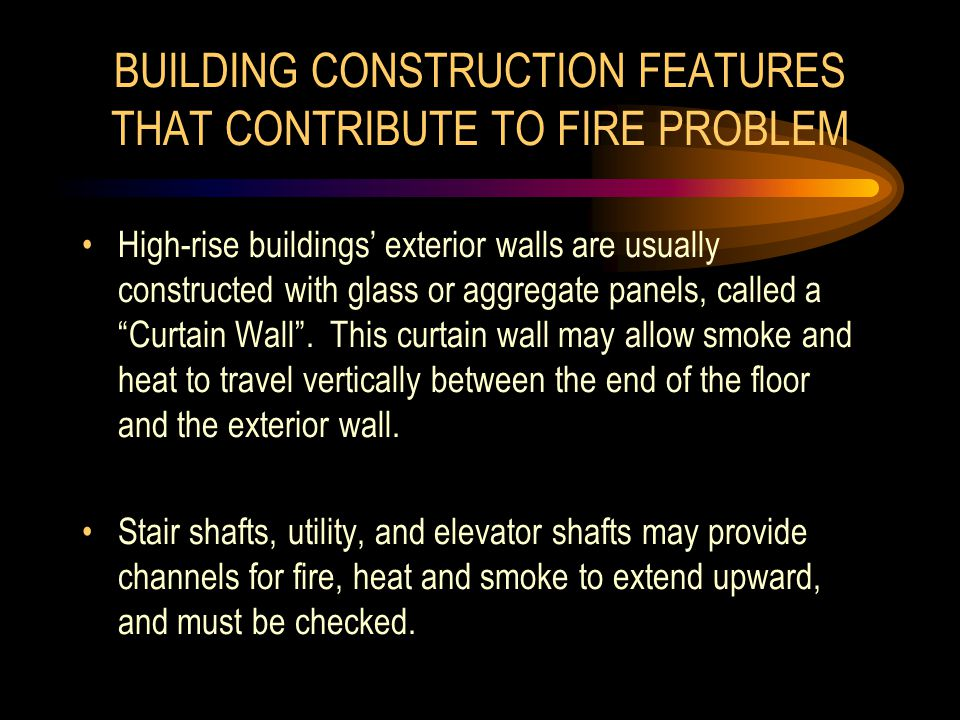 BUILDING CONSTRUCTION FEATURES THAT CONTRIBUTE TO FIRE PROBLEM High-rise buildings' exterior walls are usually constructed with glass or aggregate panels, called a Curtain Wall .