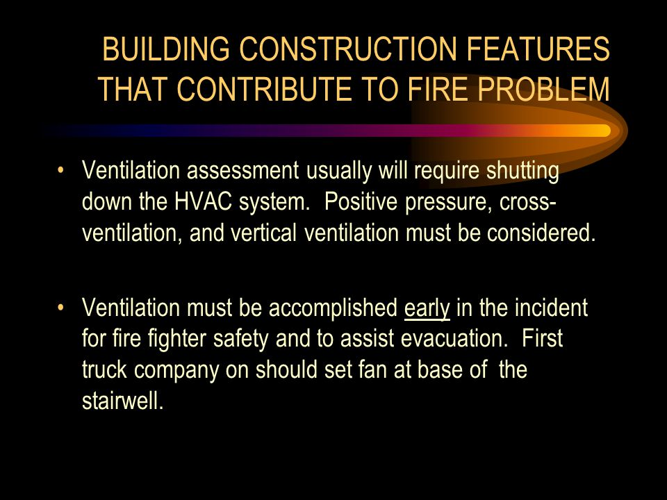 BUILDING CONSTRUCTION FEATURES THAT CONTRIBUTE TO FIRE PROBLEM Ventilation assessment usually will require shutting down the HVAC system.