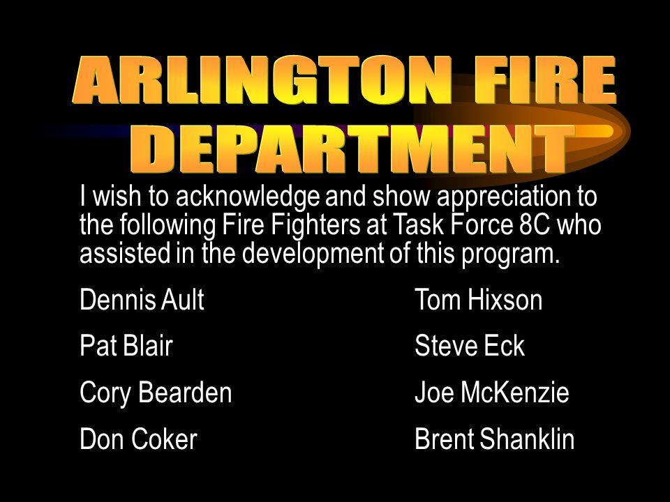 I wish to acknowledge and show appreciation to the following Fire Fighters at Task Force 8C who assisted in the development of this program. Dennis Au