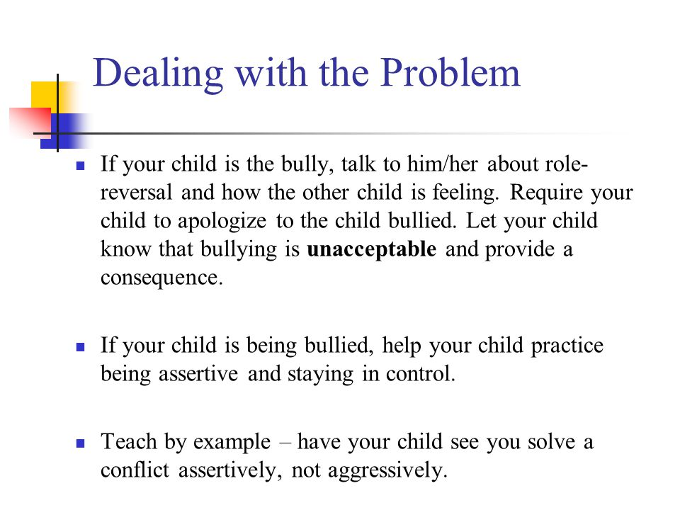 Dealing with the Problem If your child is the bully, talk to him/her about role- reversal and how the other child is feeling.