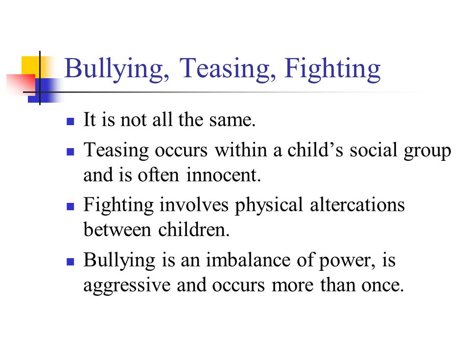 Bullying, Teasing, Fighting It is not all the same.