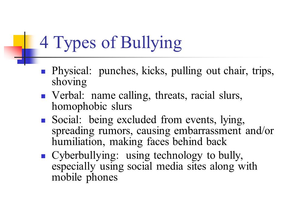 4 Types of Bullying Physical: punches, kicks, pulling out chair, trips, shoving Verbal: name calling, threats, racial slurs, homophobic slurs Social: being excluded from events, lying, spreading rumors, causing embarrassment and/or humiliation, making faces behind back Cyberbullying: using technology to bully, especially using social media sites along with mobile phones