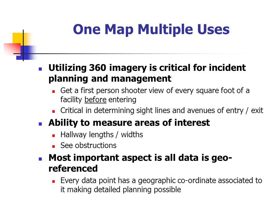 One Map Multiple Uses Utilizing 360 imagery is critical for incident planning and management Get a first person shooter view of every square foot of a facility before entering Critical in determining sight lines and avenues of entry / exit Ability to measure areas of interest Hallway lengths / widths See obstructions Most important aspect is all data is geo- referenced Every data point has a geographic co-ordinate associated to it making detailed planning possible