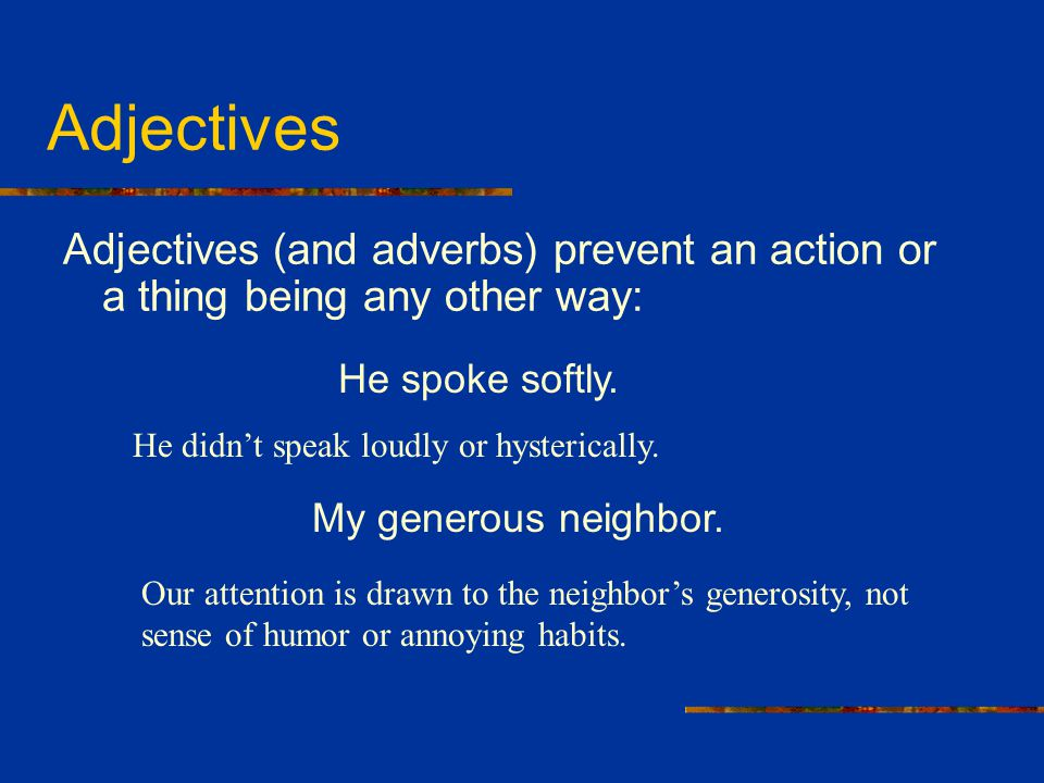 Adjectives Adjectives (and adverbs) prevent an action or a thing being any other way: He spoke softly. He didn't speak loudly or hysterically. My gene