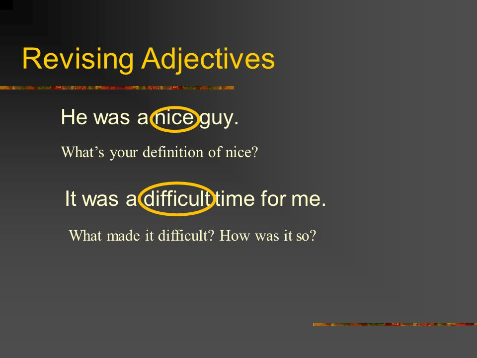 Revising Adjectives He was a nice guy. It was a difficult time for me. What's your definition of nice? What made it difficult? How was it so?