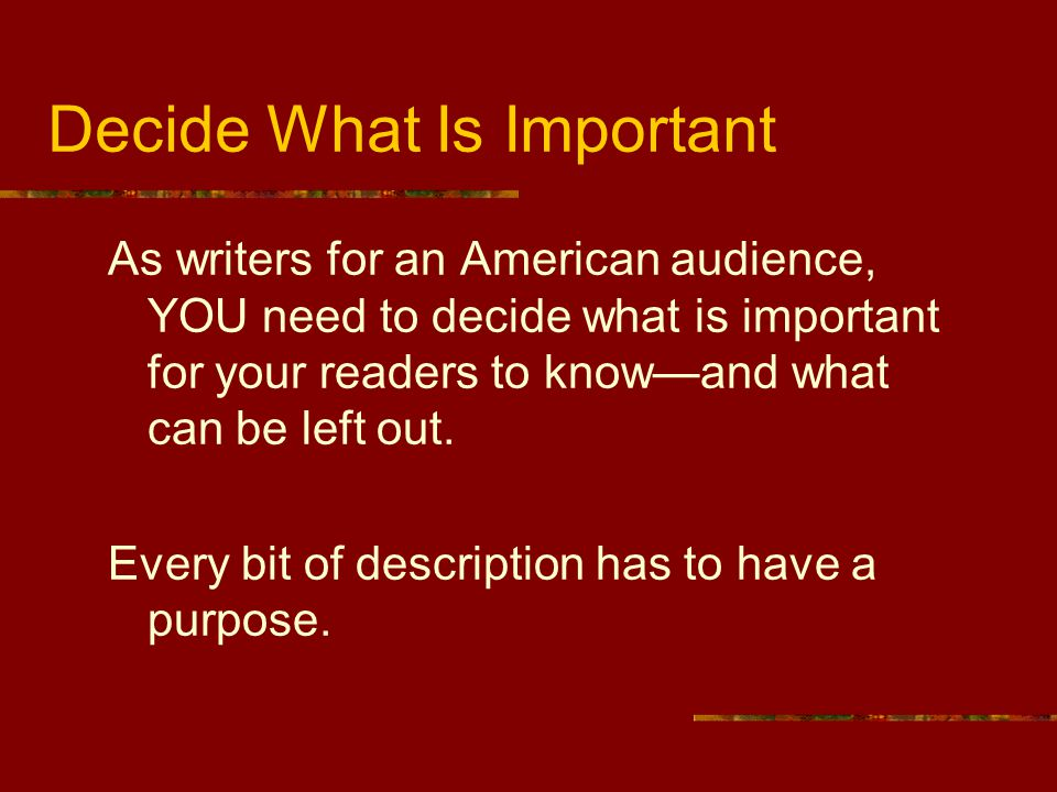 Decide What Is Important As writers for an American audience, YOU need to decide what is important for your readers to know—and what can be left out.