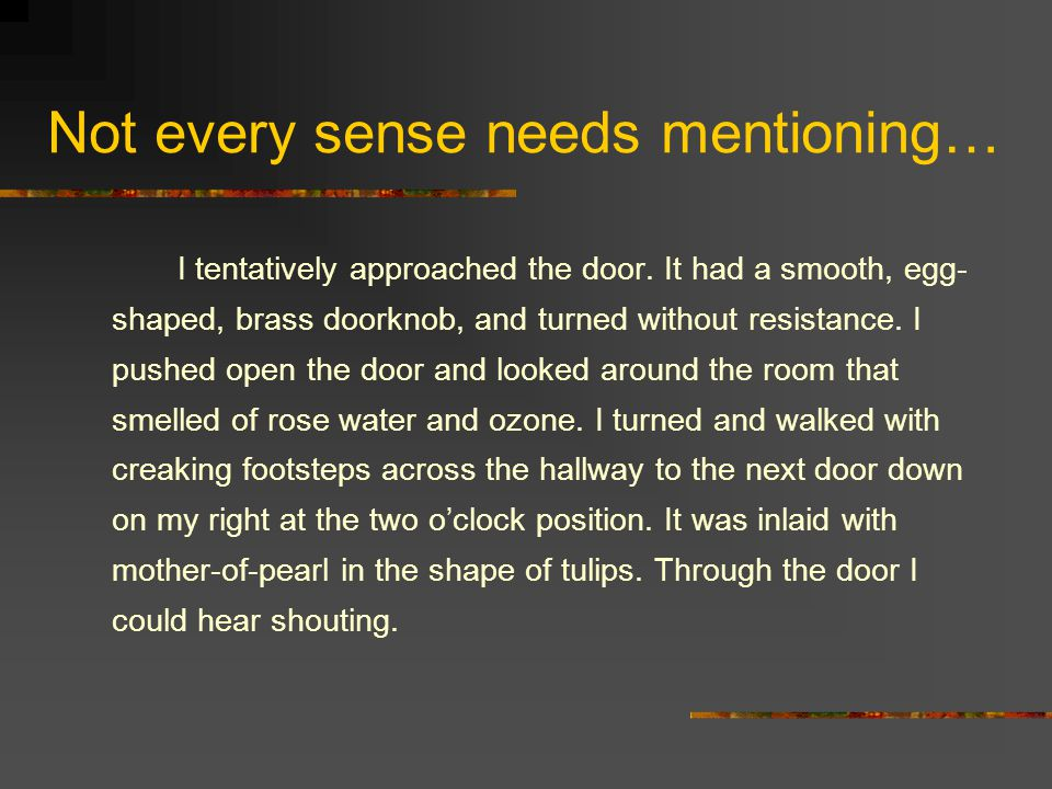 Not every sense needs mentioning… I tentatively approached the door. It had a smooth, egg- shaped, brass doorknob, and turned without resistance. I pu