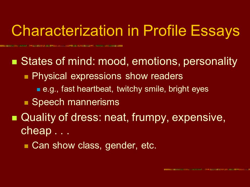 Characterization in Profile Essays States of mind: mood, emotions, personality Physical expressions show readers e.g., fast heartbeat, twitchy smile,