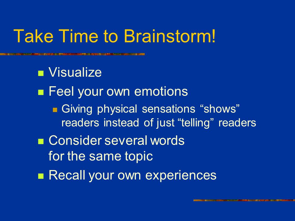 "Take Time to Brainstorm! Visualize Feel your own emotions Giving physical sensations ""shows"" readers instead of just ""telling"" readers Consider severa"