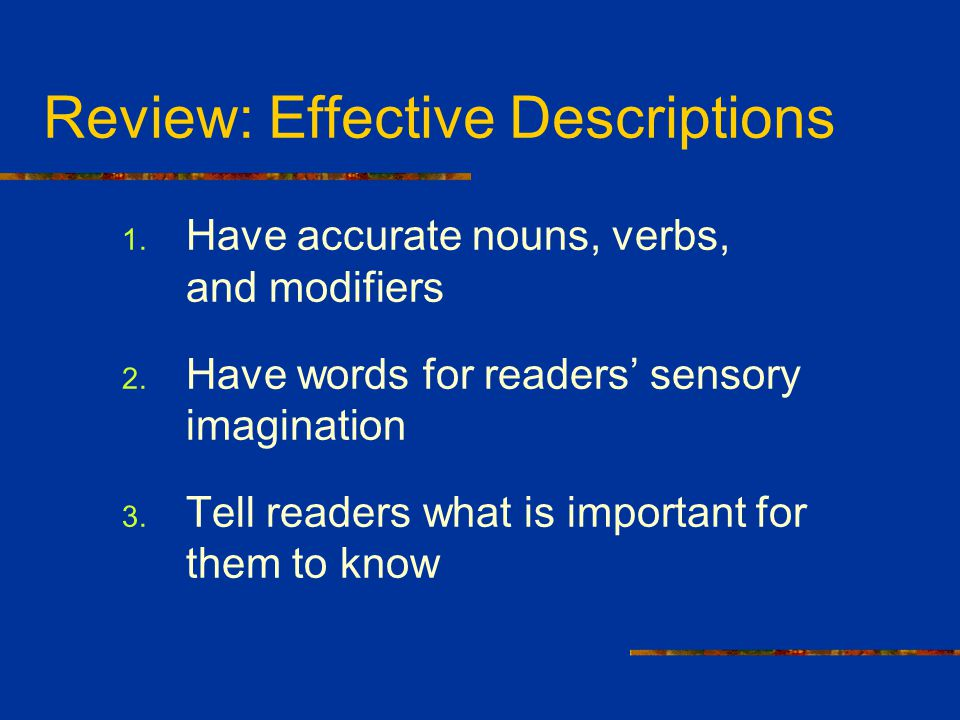 Review: Effective Descriptions 1. Have accurate nouns, verbs, and modifiers 2. Have words for readers' sensory imagination 3. Tell readers what is imp