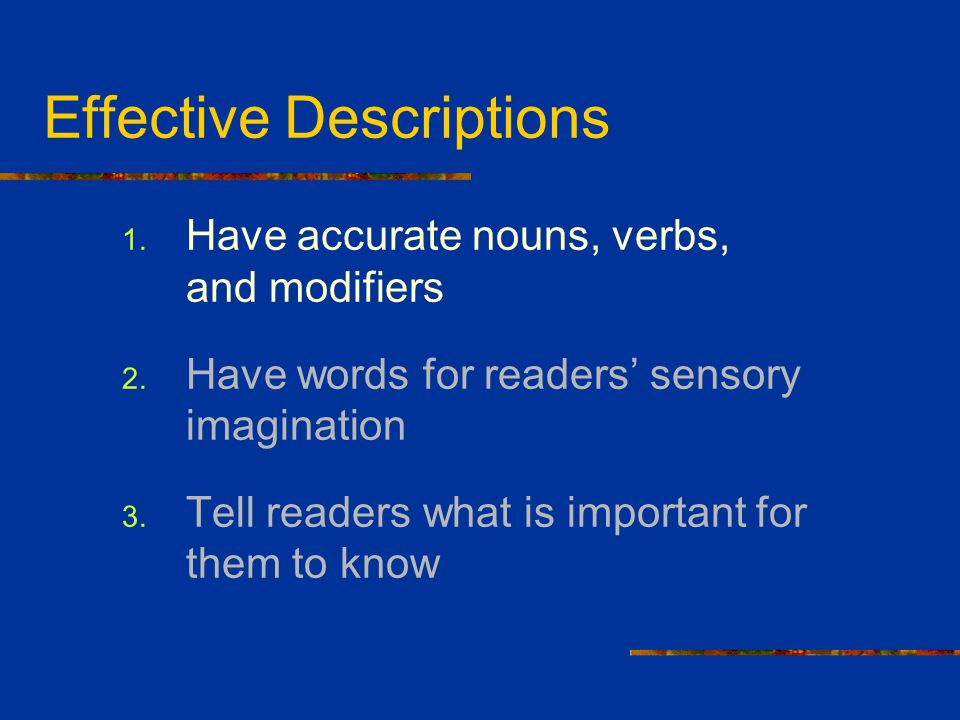 Effective Descriptions 1. Have accurate nouns, verbs, and modifiers 2. Have words for readers' sensory imagination 3. Tell readers what is important f