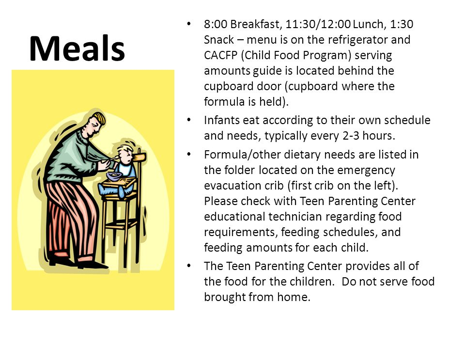 Meals 8:00 Breakfast, 11:30/12:00 Lunch, 1:30 Snack – menu is on the refrigerator and CACFP (Child Food Program) serving amounts guide is located behind the cupboard door (cupboard where the formula is held).
