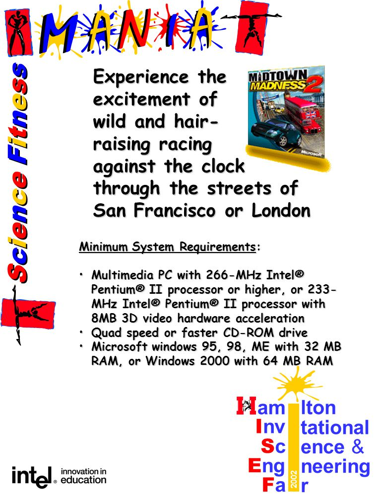 Science FitnessScience Fitness Science FitnessScience Fitness am lton I nv tational ScSc ence & E ng neering FaFa r 2002 Experience the excitement of wild and hair- raising racing against the clock through the streets of San Francisco or London Minimum System Requirements: Multimedia PC with 266-MHz Intel® Pentium® II processor or higher, or 233- MHz Intel® Pentium® II processor with 8MB 3D video hardware accelerationMultimedia PC with 266-MHz Intel® Pentium® II processor or higher, or 233- MHz Intel® Pentium® II processor with 8MB 3D video hardware acceleration Quad speed or faster CD-ROM driveQuad speed or faster CD-ROM drive Microsoft windows 95, 98, ME with 32 MB RAM, or Windows 2000 with 64 MB RAMMicrosoft windows 95, 98, ME with 32 MB RAM, or Windows 2000 with 64 MB RAM