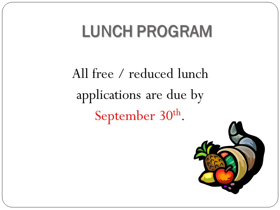 LUNCH PROGRAM All free / reduced lunch applications are due by September 30 th.