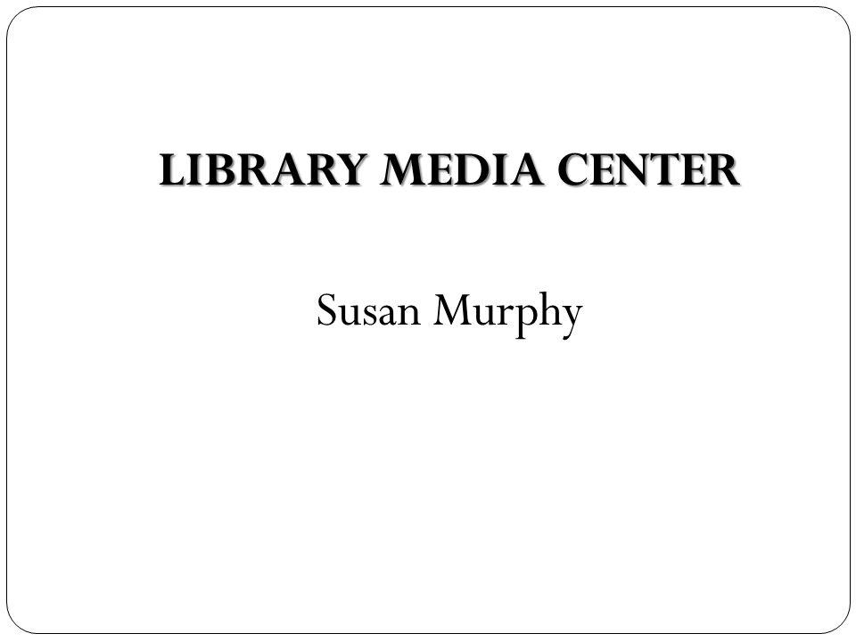 LIBRARY MEDIA CENTER Susan Murphy