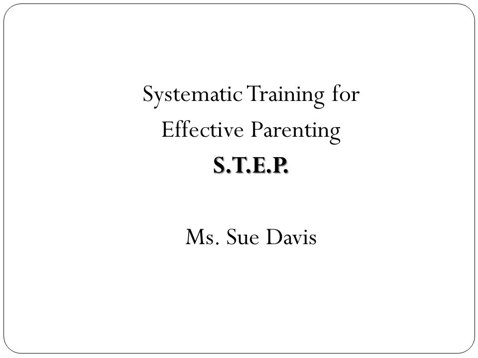 Systematic Training for Effective ParentingS.T.E.P. Ms. Sue Davis