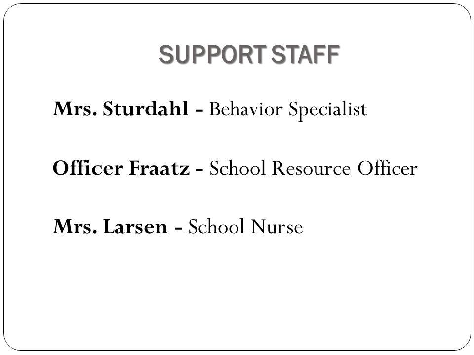 SUPPORT STAFF Mrs. Sturdahl - Behavior Specialist Officer Fraatz - School Resource Officer Mrs.