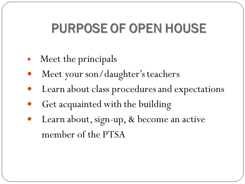 PURPOSE OF OPEN HOUSE Meet the principals Meet your son/daughter's teachers Learn about class procedures and expectations Get acquainted with the building Learn about, sign-up, & become an active member of the PTSA