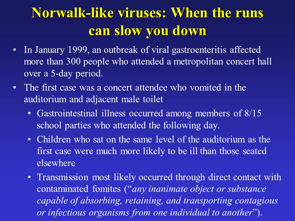 Norwalk-like viruses: When the runs can slow you down In January 1999, an outbreak of viral gastroenteritis affected more than 300 people who attended