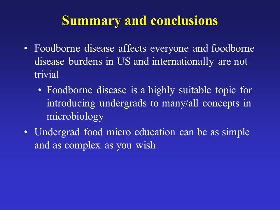 Summary and conclusions Foodborne disease affects everyone and foodborne disease burdens in US and internationally are not trivial Foodborne disease i