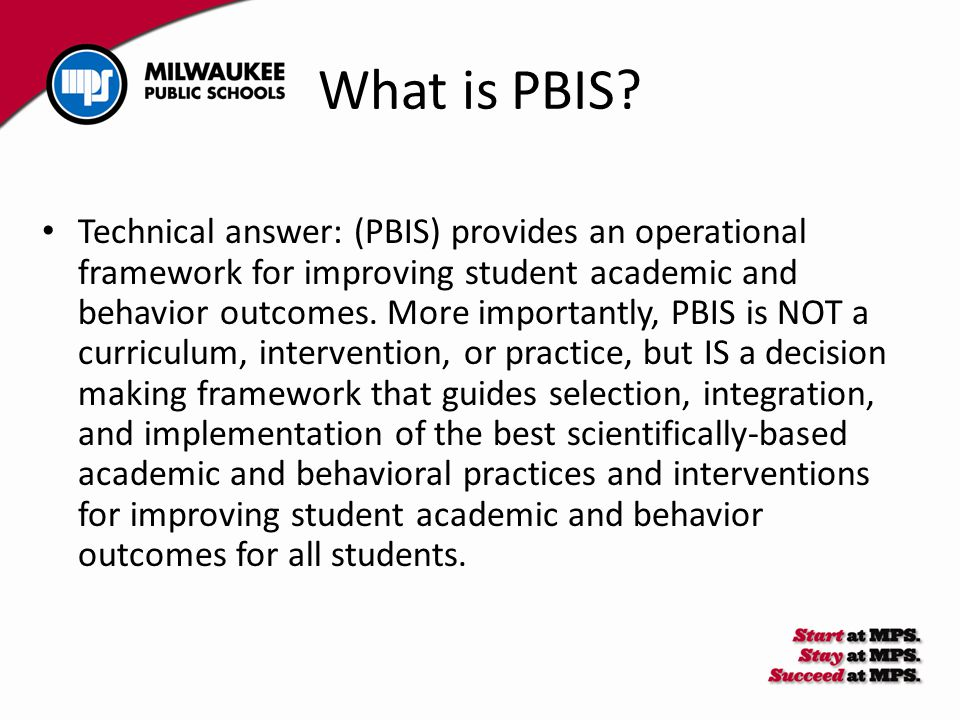Technical answer: (PBIS) provides an operational framework for improving student academic and behavior outcomes. More importantly, PBIS is NOT a curri