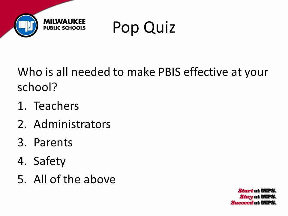 Pop Quiz Who is all needed to make PBIS effective at your school? 1.Teachers 2.Administrators 3.Parents 4.Safety 5.All of the above