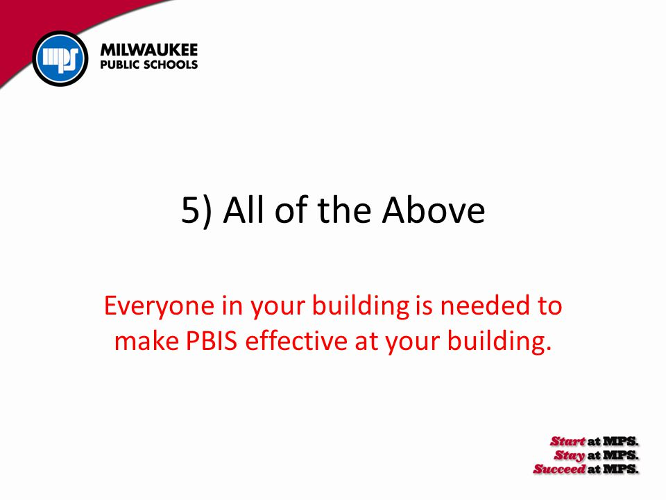 5) All of the Above Everyone in your building is needed to make PBIS effective at your building.