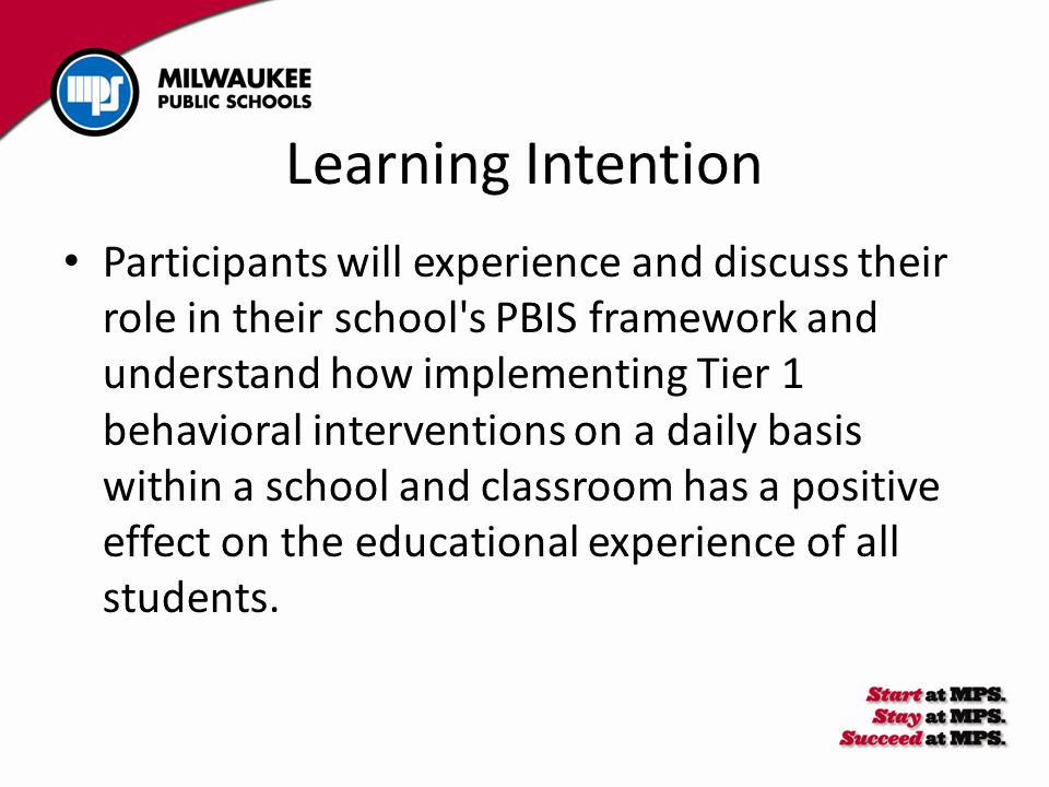 Learning Intention Participants will experience and discuss their role in their school's PBIS framework and understand how implementing Tier 1 behavio